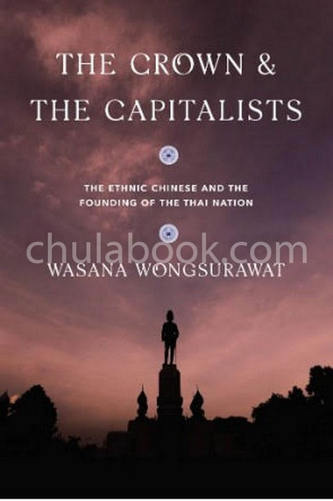 THE CROWN & THE CAPITALISTS: THE ETHNIC CHINESE AND THE FOUNDING OF THE THAI NATION