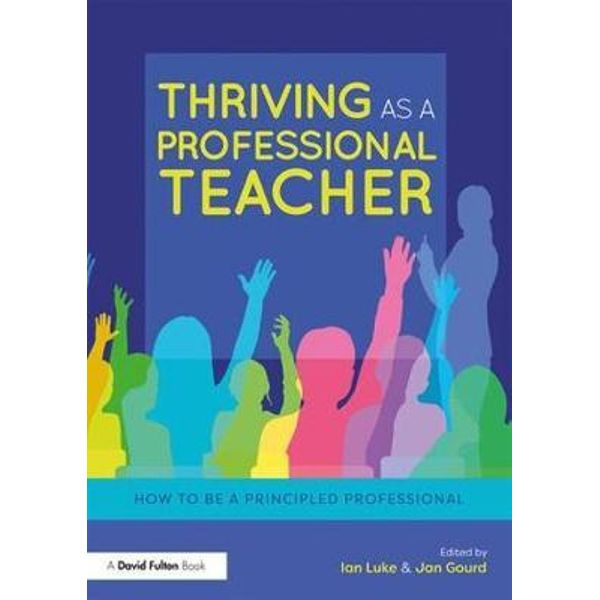 THRIVING AS A PROFESSIONAL TEACHER: HOW TO BE A PRINCIPLED PROFESSIONAL