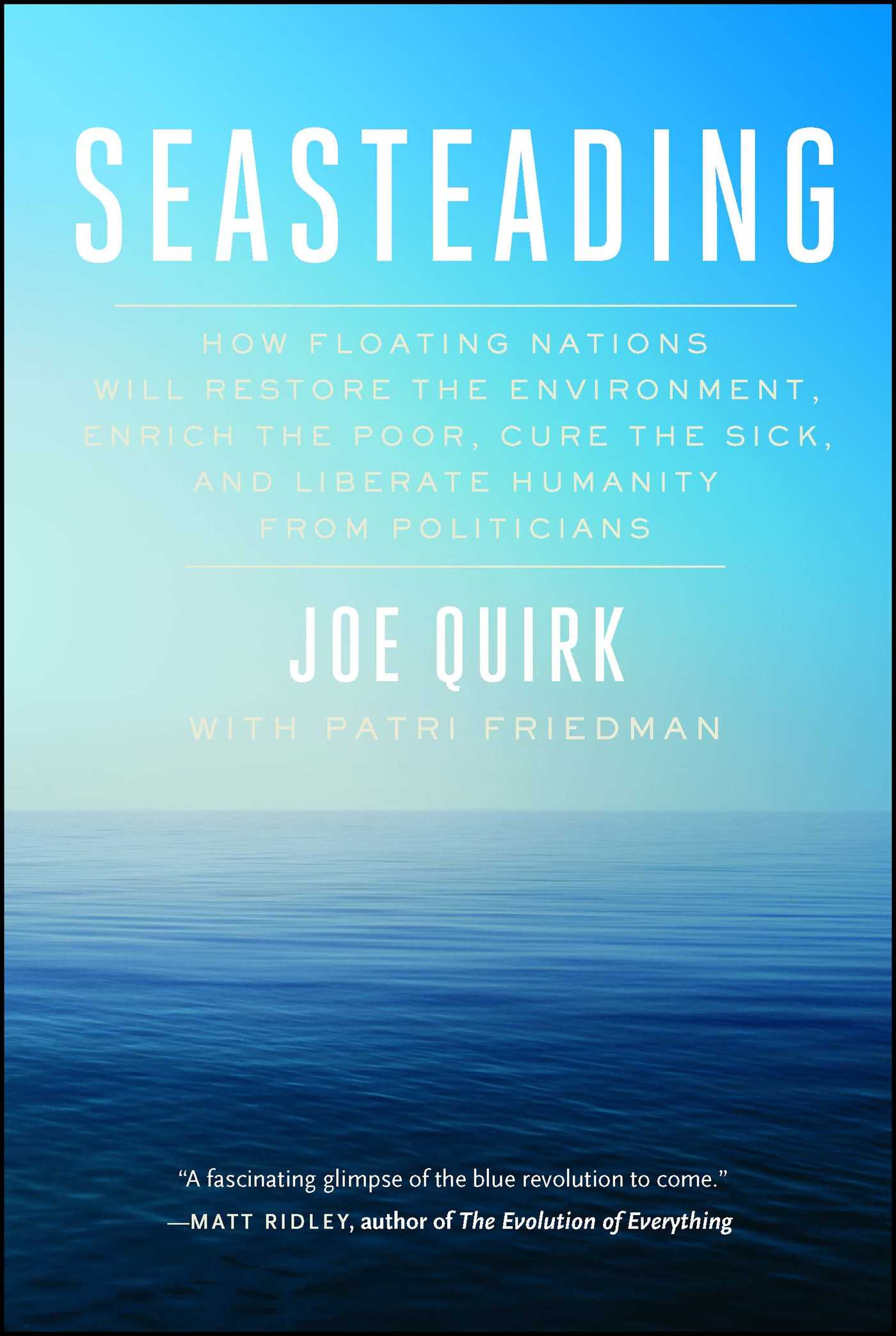 SEASTEADING: HOW FLOATING NATIONS WILL RESTORE THE ENVIRONMENT, ENRICH THE POOR, CURE THE SICK, AND