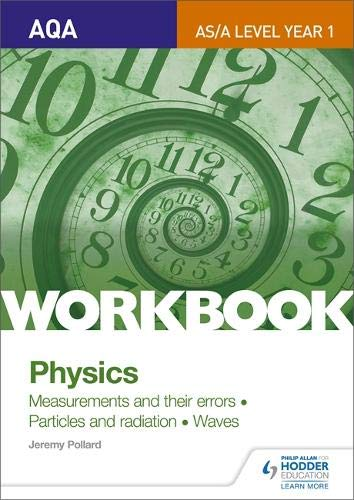 AQA A-LEVEL YEAR 1 PHYSICS WORKBOOK: MEASUREMENTS AND THEIR ERRORS; PARTICLES AND RADIATION; WAVES