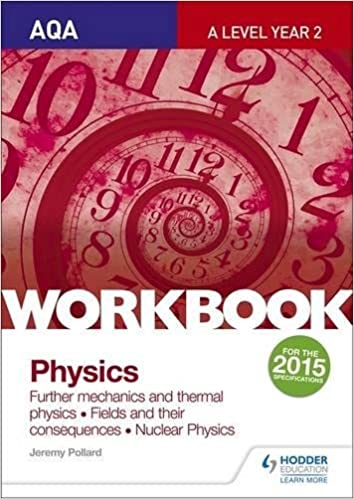 AQA A-LEVEL YEAR 2 PHYSICS WORKBOOK: FURTHER MECHANICS AND THERMAL PHYSICS; FIELDS AND THEIR