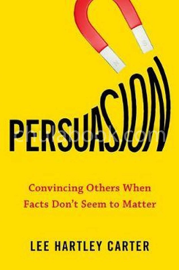 PERSUASION: CONVINCING OTHERS WHEN FACTS DON'T SEEM TO MATTER (HC)