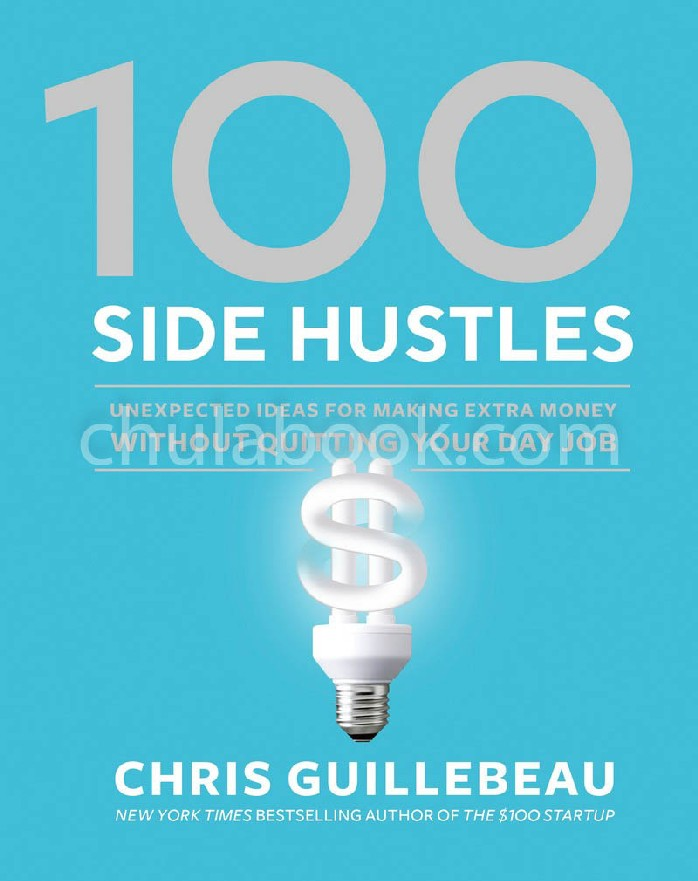 100 SIDE HUSTLES: UNEXPECTED IDEAS FOR MAKING EXTRA MONEY WITHOUT QUITTING YOUR DAY JOB (HC)