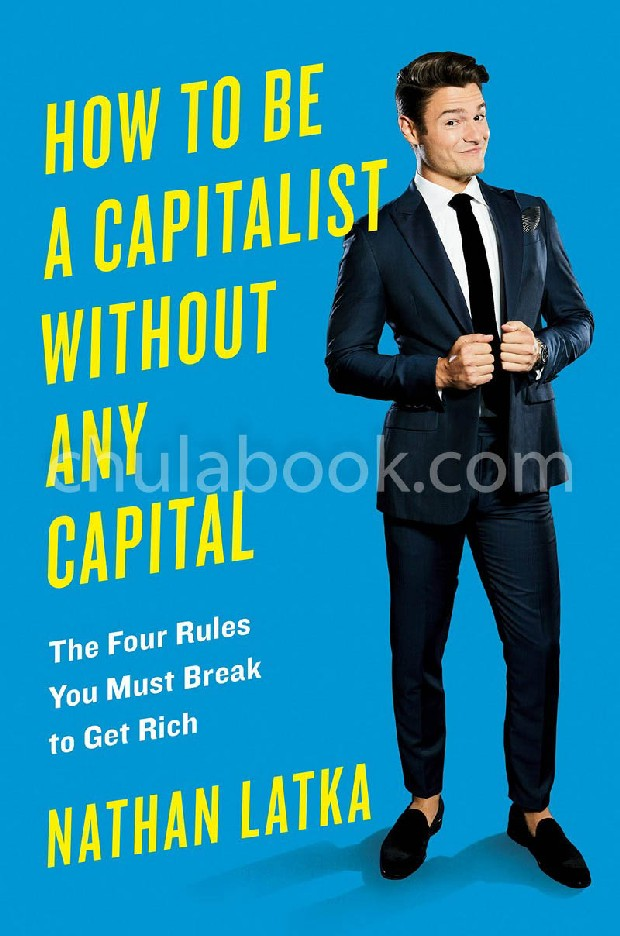 HOW TO BE A CAPITALIST WITHOUT ANY CAPITAL: THE FOUR RULES YOU MUST BREAK TO GET RICH (HC)