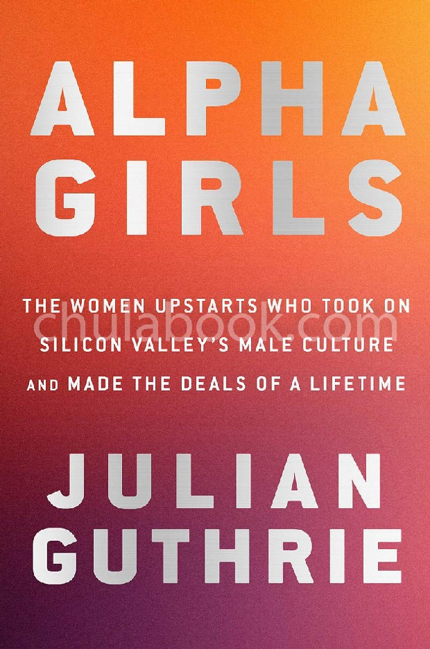 ALPHA GIRLS: THE WOMEN UPSTARTS WHO TOOK ON SILICON VALLEY'S MALE CULTURE AND MADE THE DEALS A LIFET