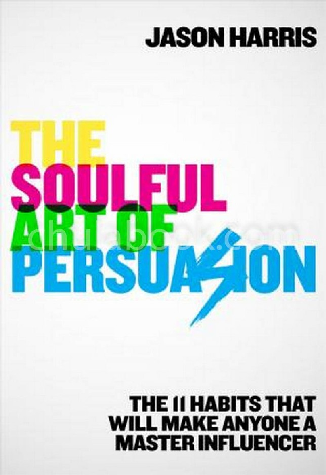 THE SOULFUL ART OF PERSUASION: THE 11 HABITS THAT CAN MAKE ANYONE A MASTER INFLUENCER