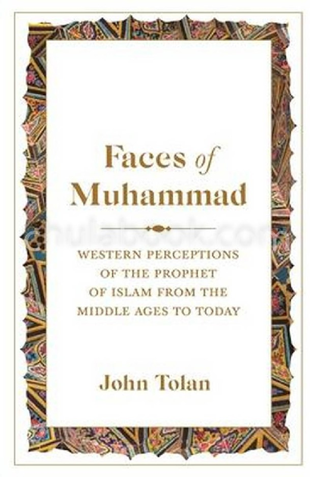 FACES OF MUHAMMAD: WESTERN PERCEPTIONS OF THE PROPHET OF ISLAM FROM THE MIDDLE AGES TO TODAY (HC)