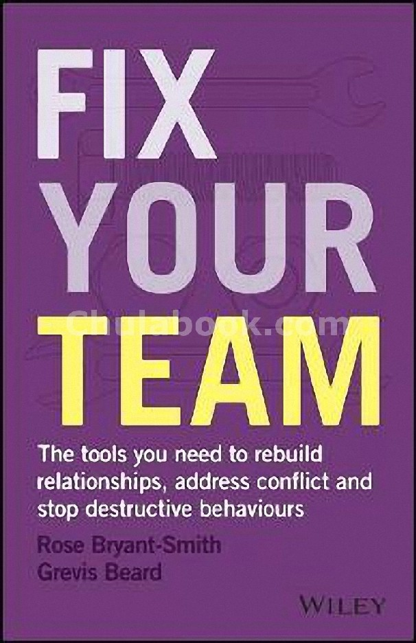 FIX YOUR TEAM: THE TOOLS YOU NEED TO REBUILD RELATIONSHIPS, ADDRESS CONFLICT AND STOP DESTRUCTIVE BE