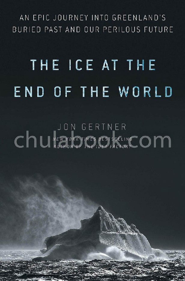 THE ICE AT THE END OF THE WORLD: AN EPIC JOURNEY INTO GREENLAND'S BURIED PAST AND OUR PERILOUS FUTUR