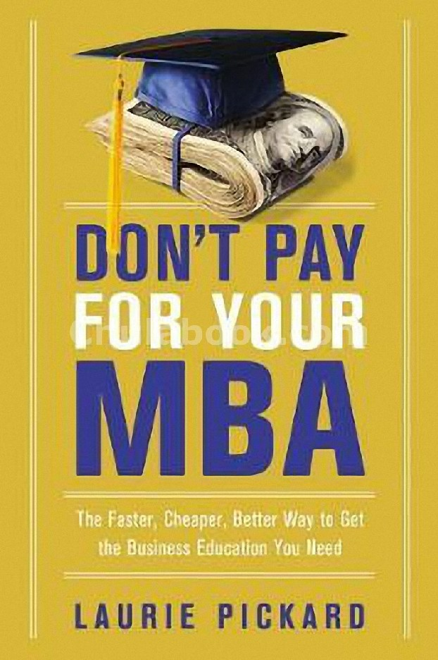 DONT PAY FOR YOUR MBA: THE FASTER, CHEAPER, BETTER WAY TO GET THE BUSINESS EDUCATION YOU NEED