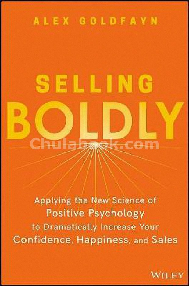SELLING BOLDLY: APPLYING THE NEW SCIENCE OF POSITIVE PSYCHOLOGY TO DRAMATICALLY INCREASE YOUR
