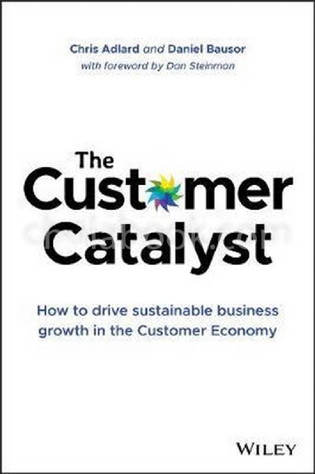 THE CUSTOMER CATALYST:  HOW TO DRIVE SUSTAINABLE BUSINESS GROWTH IN THE CUSTOMER ECONOMY (HC)