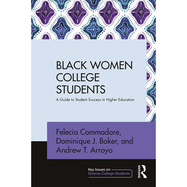 BLACK WOMEN COLLEGE STUDENTS: A GUIDE TO STUDENT SUCCESS IN HIGHER EDUCATION