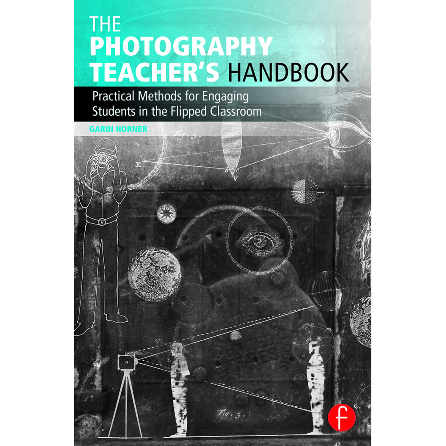THE PHOTOGRAPHY TEACHER'S HANDBOOK: PRACTICAL METHODS FOR ENGAGING STUDENTS IN THE FLIPPED
